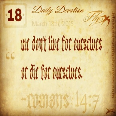 Daily Devotion • March 18th • Romans 14:7 ~For we don't live for ourselves or die for ourselves.