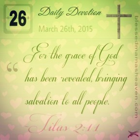 Daily Devotion • March 26th • Titus 2:11 ~For the grace of God has been revealed, bringing salvation to all people.✞