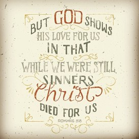 •Romans 5:8• ~But God showed his great love for us by sending Christ to die for us while we were still sinners.