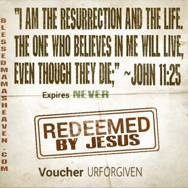 """Jesus said to her, """"I am the resurrection and the life. The one who believes in me will live, even though they die;"""" ~John 11:25"""