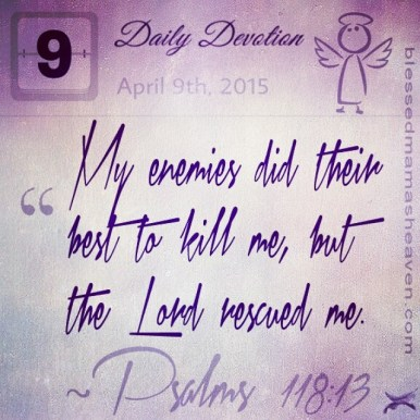Daily Devotion • April 9th • Psalms 118:13 ~My enemies did their best to kill me, but the lord rescued me.