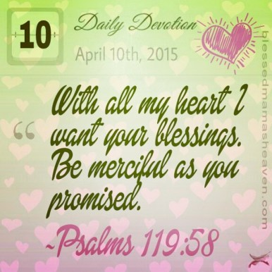 Daily Devotion • April 10th • Psalms 119:58 ~With all my heart I want your blessings. Be merciful as you promised.