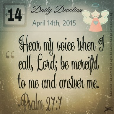 Daily Devotion • April 14th • Psalm 27:7 ~Hear my voice when I call, Lord; be merciful to me and answer me.