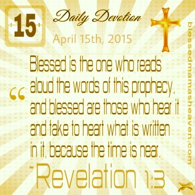 Daily Devotion • April 15th • Revelation 1:3 ~Blessed is the one who reads aloud the words of this prophecy, and blessed are those who hear it and take to heart what is written in it, because the time is near.