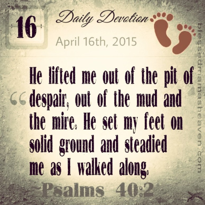 Daily Devotion • April 16th • Psalms 40:2 ~He lifted me out of the pit of despair, out of the mud and the mire. He set my feet on solid ground and steadied me as I walked along.