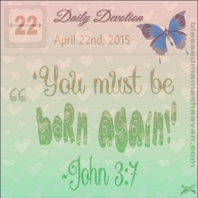 Daily Devotion • April 22nd • John 3:7 ~'You must be born again.'