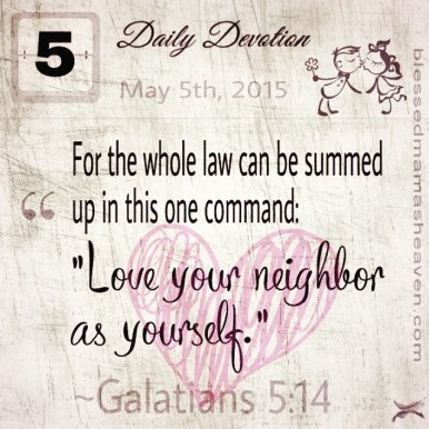 "Daily Devotion • May 5th • Galatians 5:14 ~For the whole law can be summed up in this one command: ""Love your neighbor as yourself."""