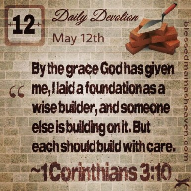 Daily Devotion • May 12th • 1 Corinthians 3:10 ~By the grace God has given me, I laid a foundation as a wise builder, and someone else is building on it. But each one should build with care.