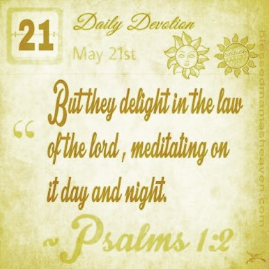Daily Devotion • May 21st • Psalms 1:2 ~But they delight in the law of the Lord, meditating on it day and night.