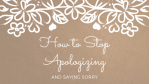 How to Stop Apologizing & Saying Sorry