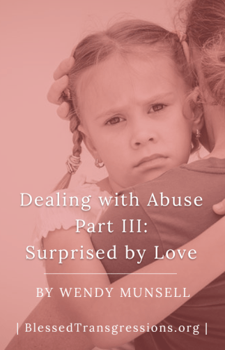 Dealing With Abuse Part III: Surprised By Love