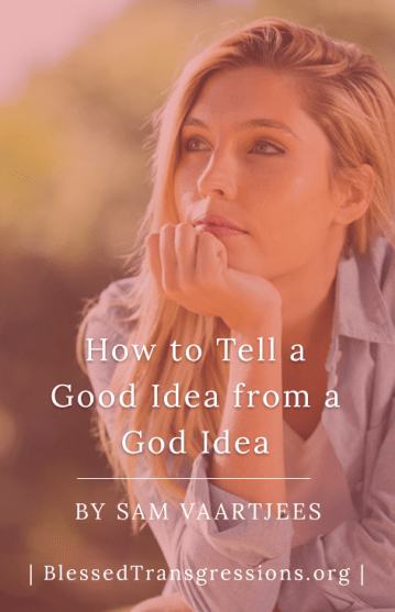 How to Tell a Good Idea from a God Idea