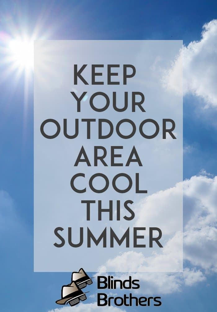 Keep Your Outdoor Area Cool This Summer - Blinds Brothers Custom Interior & Exterior Blinds, Shutters and Shades