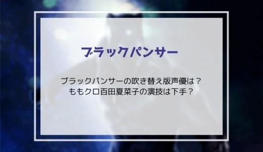 ブラックパンサーの吹き替え版声優は?ももクロ百田夏菜子の演技は下手?