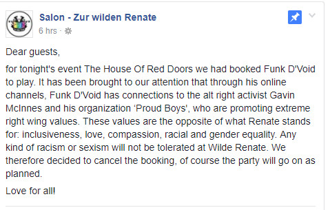 Posting Wilde Renate: Dear guests, for tonight's event The House Of Red Doors we had booked Funk D'Void to play. It has been brought to our attention that through his online channels, Funk D'Void has connections to the alt right activist Gavin McInnes and his organization 'Proud Boys', who are promoting extreme right wing values. These values are the opposite of what Renate stands for: inclusiveness, love, compassion, racial and gender equality. Any kind of racism or sexism will not be tolerated at Wilde Renate. We therefore decided to cancel the booking, of course the party will go on as planned. Love for all!