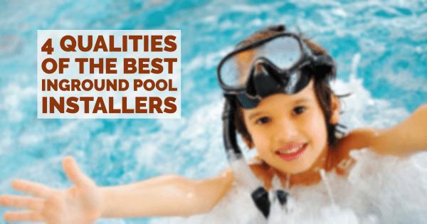 4 Qualities of the Best Inground Pool Installers