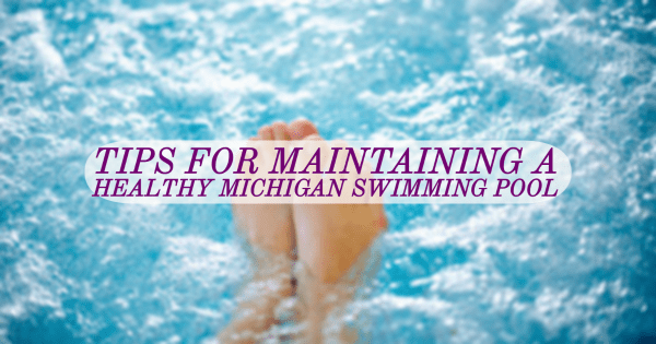 Tips for Maintaining a Healthy Michigan Swimming Pool