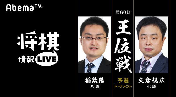 第60期王位戦予選トーナメント 稲葉陽八段 対 矢倉規広七段 | AbemaTV