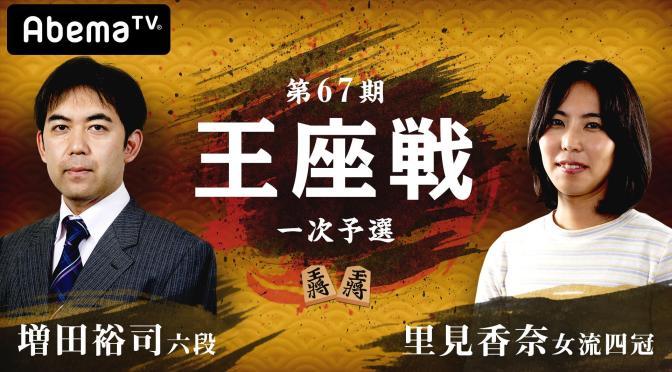 第67期 王座戦一次予選 増田裕司六段 対 里見香奈女流四冠 | AbemaTV
