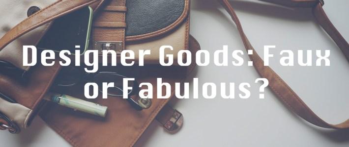 Designer Goods: Faux or Fabulous?