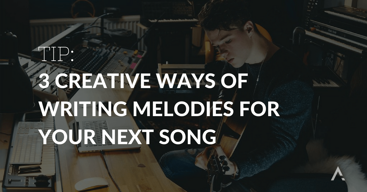 3 Creative Ways of Writing Melodies for Your Next Song