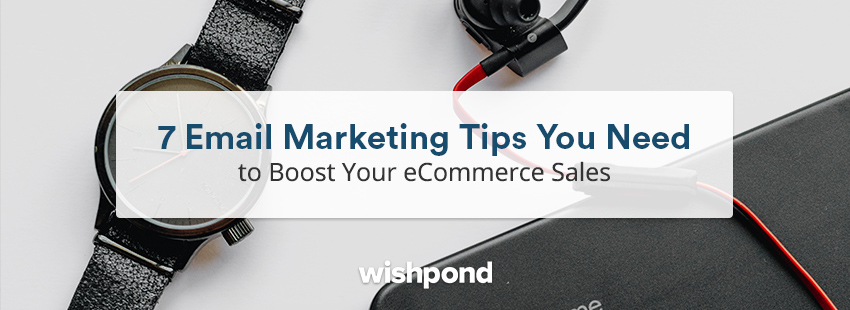 7 Email Marketing Tips You Need to Boost Your eCommerce Sales
