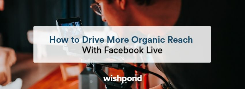 How to Drive More Organic Reach With Facebook Live