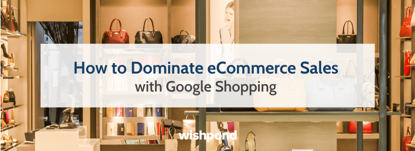 How to Dominate eCommerce Sales with Google Shopping