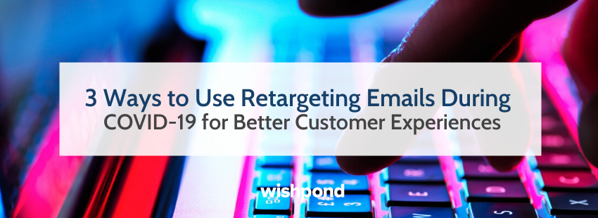3 Ways to Use Retargeting Emails During COVID-19 for Better Customer Experiences