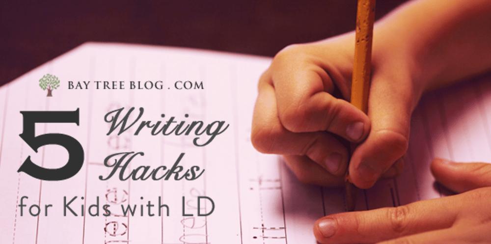 5 Writing Hacks for Kids with LD (BayTreeBlog. com)
