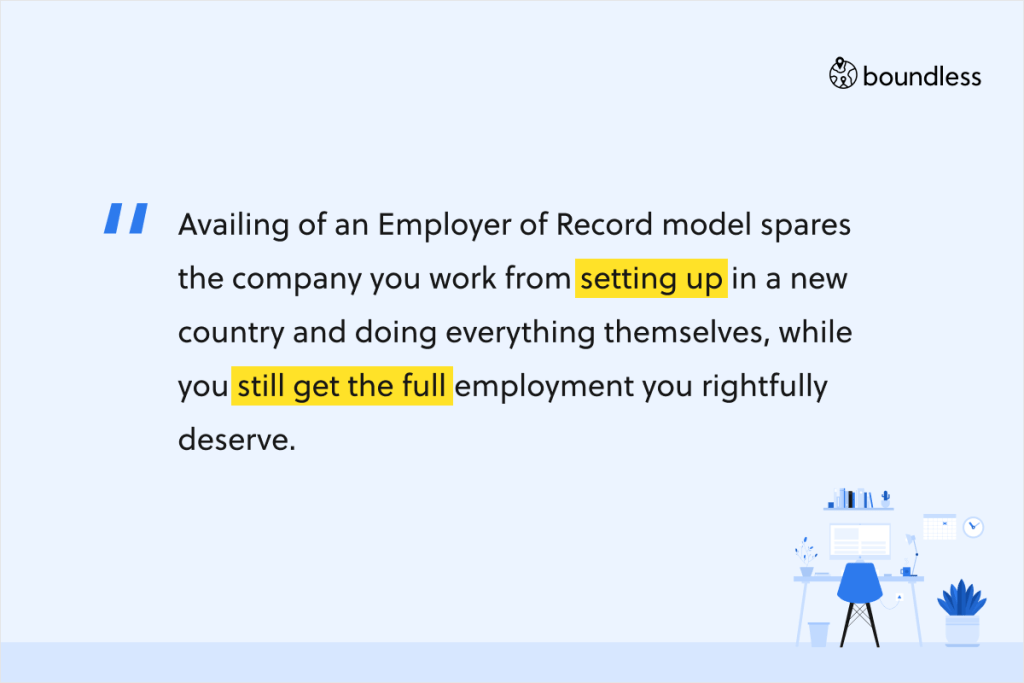 Availing of an Employer of Record model spares the company you work from setting up in a new country and doing everything themselves, while you still get the full employment you rightfully deserve.