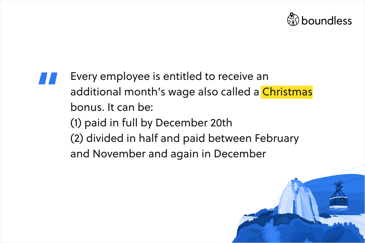 Every employee is entitled to receive an additional month's wage also called a Christmas bonus. It can be: (1) paid in full by December 20th (2) divided in half and paid between February and November and again in December