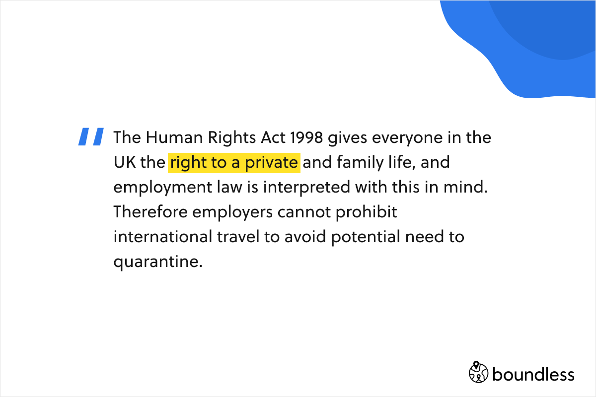 The Human Rights Act 1998 gives everyone in the UK the right to a private and family life, and employment law is interpreted with this in mind. Therefore employers cannot prohibit international travel to avoid potential need to quarantine.