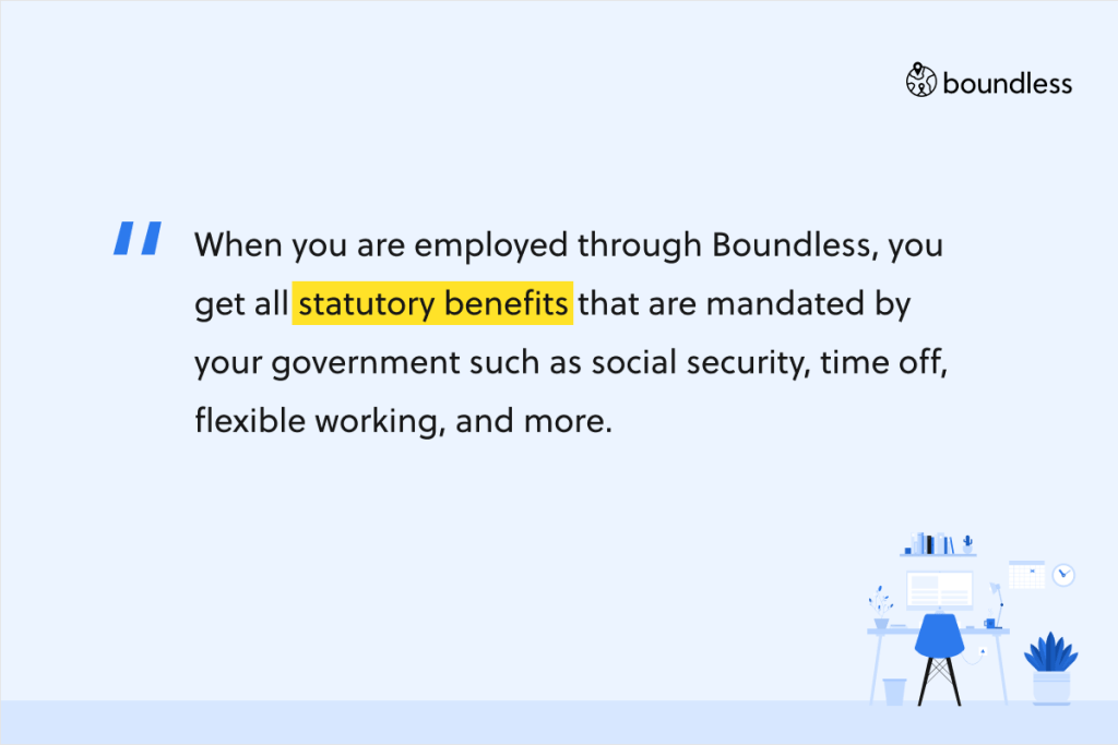 When you are employed through Boundless, you get all statutory benefits that are mandated by your government such as social security, time off, flexible working, and more.