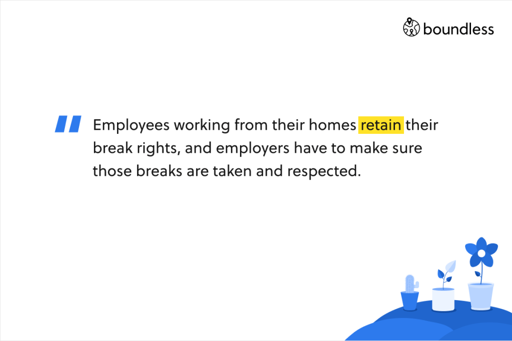 Employees working from their homes retain their break rights, and employers have to make sure those breaks are taken and respected.