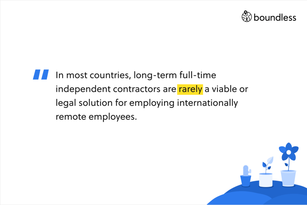 In most countries, long-term full-time independent contractors are rarely a viable or legal solution for employing internationally remote employees.