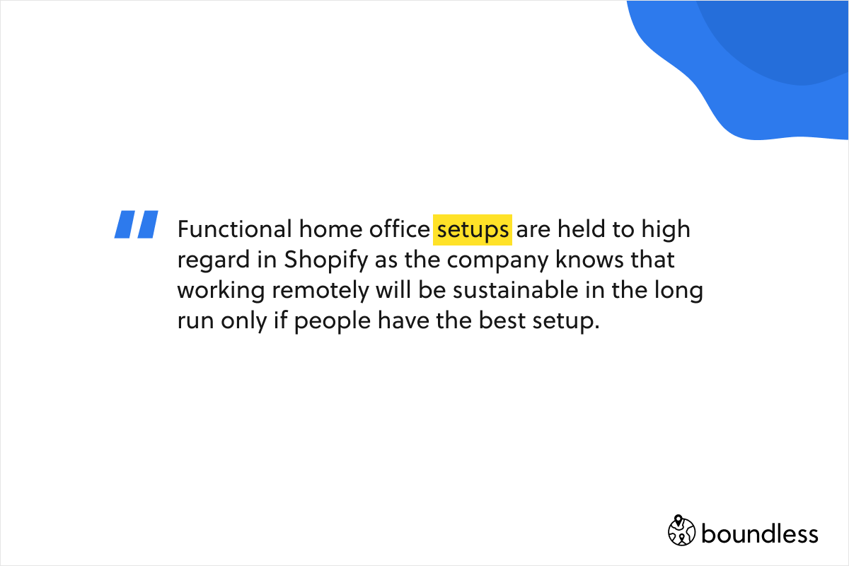 Functional home office setups are held to high regard in Shopify as the company knows that working remotely will be sustainable in the long run only if people have the best setup.
