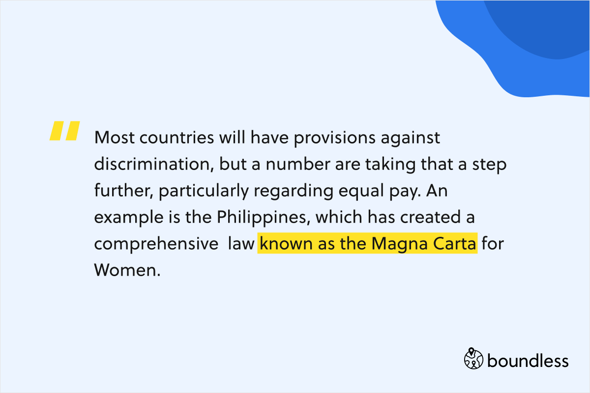 Most countries will have provisions against discrimination, but a number are taking that a step further, particularly regarding equal pay. An example is the Philippines, which has created a comprehensive  law known as the Magna Carta for Women.