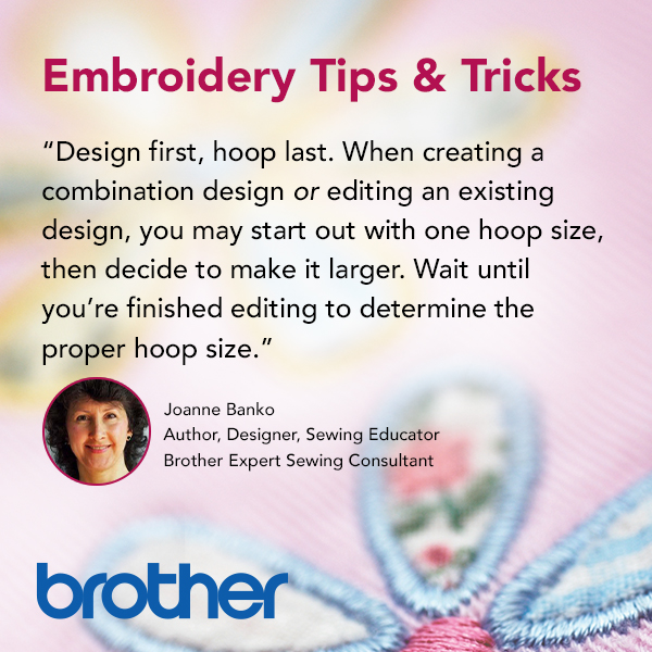 Design first, Hoop last. When creating a combination design or editing an existing design, you may start out with one hoop size, then decide to make it larger. Wait until you're finished editing to determine the proper hoop size.