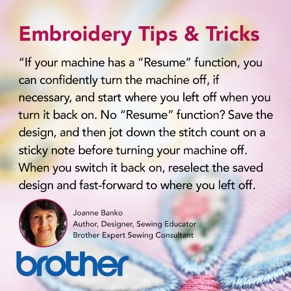If your machine has a resume function, you can confidently turn the machine off, if necessary, and start where you left off when you turn it back on again. No resume function? Save the design, and then jot down the stitch count on a sticky note before turning your machine off. When you switch it back on, reselect the saved design and fast-forward to where you left off.