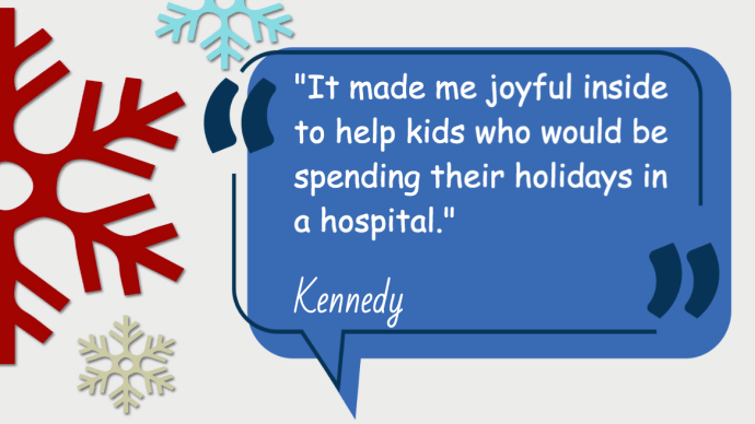 It made me joyful inside to help kids who would be spending their holidays in a hospital-Kennedy