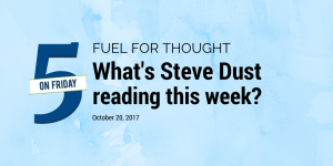 image Fuel for thought graphic What's Steve Dust Reading this Week? October 20, 2017