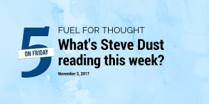Fuel for Thought What's Steve Dust Reading this Week? November 3, 2017
