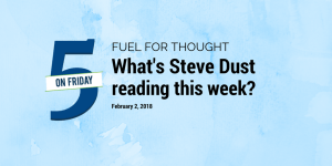 Fuel for Thought What's Steve Dust reading this week? February 2, 2018, 5 on Friday