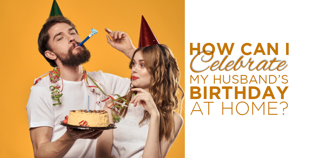 How can I celebrate my husband's birthday at home