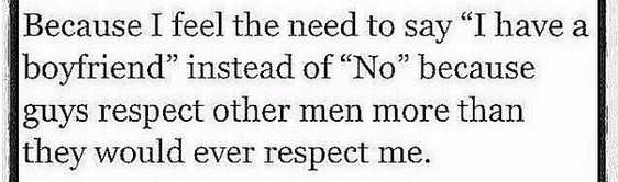 "I prefer to say ""I have a boyfriend"" instead of ""no"" because mem respect other men more than me."