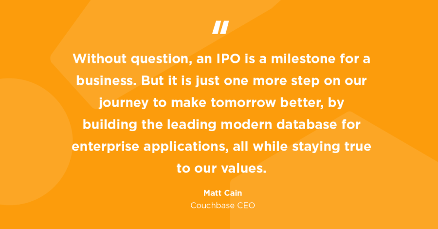 Without question, an initial public offering (IPO) is a milestone for a business. But it is just one more step on our journey to make tomorrow better, by building the leading modern database for enterprise applications, all while staying true to our values.