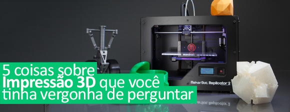 5 coisas sobre impressoras 3D que você tinha vergonha de perguntar