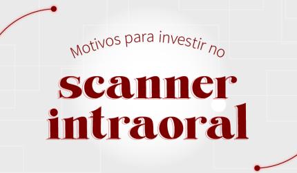 7 motivos para investir em um scanner intraoral