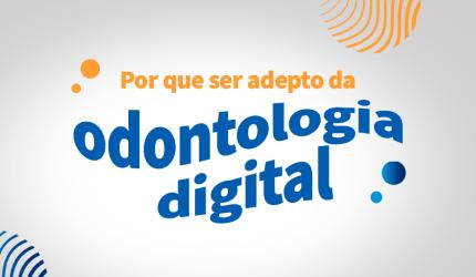 Por que você deve se tornar adepto a odontologia digital